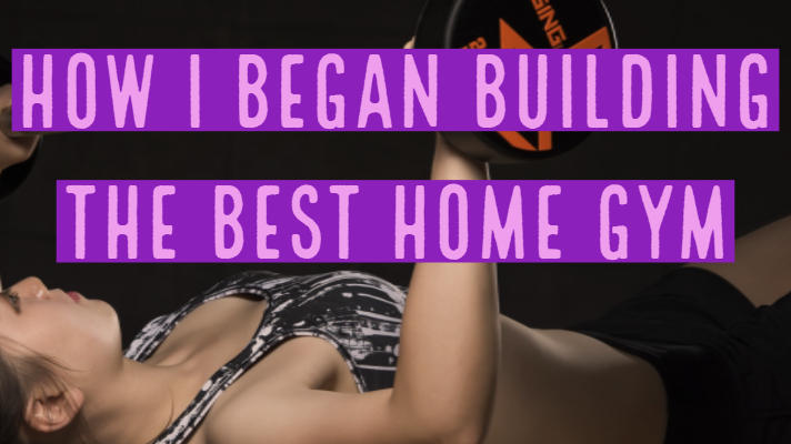 How I Began Building the Best Home Gym