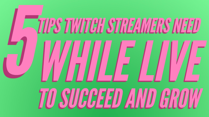 5 Tips Twitch Streamers Need While Live to Succeed and Grow