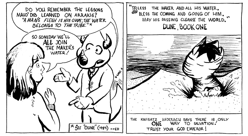 "Panel 7 has Doug the Triceratops telling Jimmy's Mother, ""Do you remember the Lesson's Maud'Dib learned on Arrakis? A Man's flesh is his own; the water belongs to the tribe."" an editor's note says See Dune 1984 film, Jimmy's Mother responds ""So someday we'll all join The Maker's water! and she seems happy. Panel 8 is a message to the reader, with a picture of a desert Sand Worm with the quote from the book Dune, ""Bless the maker and all his water. Bless the coming and going of Him. May his passing cleanse the world."" Dune, Book One. Beneath is a message ""The Kwisatz Haderach says there is only ONE way to salvation! Trust your god emperor!"" end of comic"